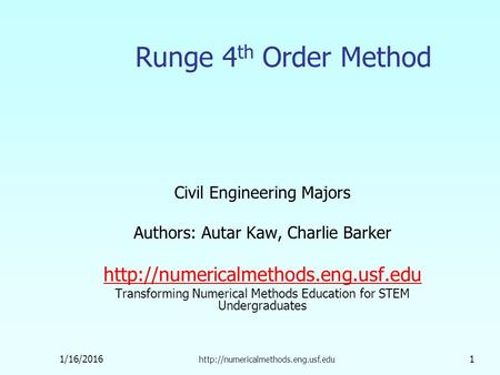 1/16/2016  1 Runge 4 th Order Method Civil Engineering Majors Authors: Autar Kaw, Charlie Barker