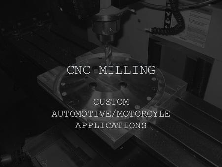CNC MILLING CUSTOM AUTOMOTIVE/MOTORCYLE APPLICATIONS.