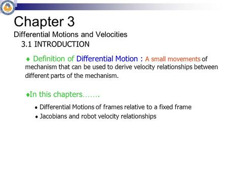 Chapter 3 Differential Motions and Velocities 3.1 INTRODUCTION  Definition of Differential Motion : A small movements of mechanism that can be used to.