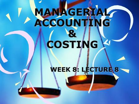 1 MANAGERIAL ACCOUNTING & COSTING WEEK 8: LECTURE 8.