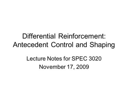 Differential Reinforcement: Antecedent Control and Shaping Lecture Notes for SPEC 3020 November 17, 2009.
