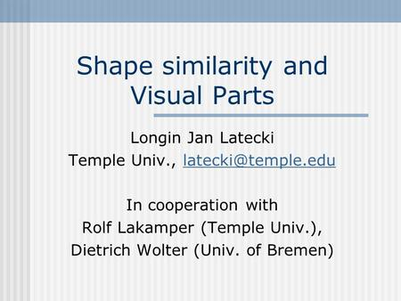 Shape similarity and Visual Parts Longin Jan Latecki Temple Univ., In cooperation with Rolf Lakamper (Temple Univ.),