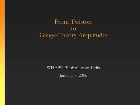 From Twistors to Gauge-Theory Amplitudes WHEPP, Bhubaneswar, India January 7 January 7, 2006.