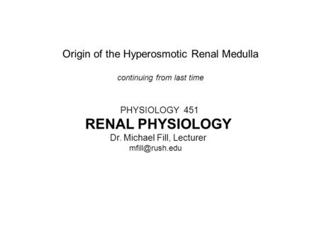 Origin of the Hyperosmotic Renal Medulla continuing from last time PHYSIOLOGY 451 RENAL PHYSIOLOGY Dr. Michael Fill, Lecturer