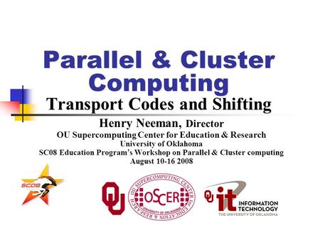 Parallel & Cluster Computing Transport Codes and Shifting Henry Neeman, Director OU Supercomputing Center for Education & Research University of Oklahoma.
