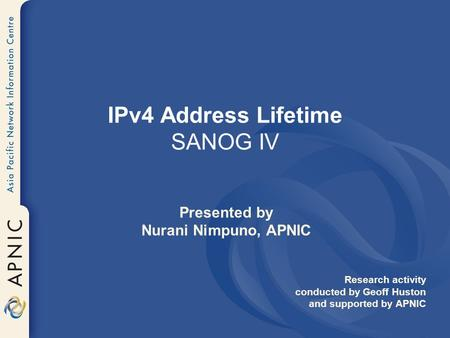 IPv4 Address Lifetime SANOG IV Presented by Nurani Nimpuno, APNIC Research activity conducted by Geoff Huston and supported by APNIC.