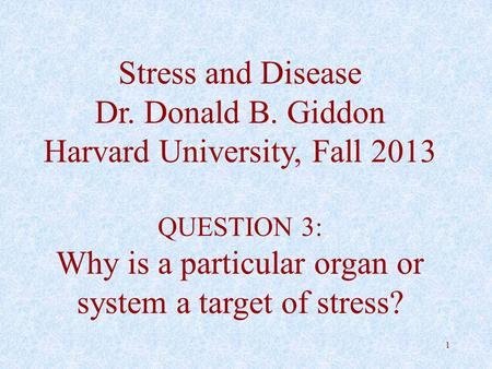 1 Stress and Disease Dr. Donald B. Giddon Harvard University, Fall 2013 QUESTION 3: Why is a particular organ or system a target of stress?