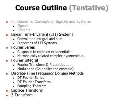 Course Outline (Tentative) Fundamental Concepts of Signals and Systems Signals Systems Linear Time-Invariant (LTI) Systems Convolution integral and sum.