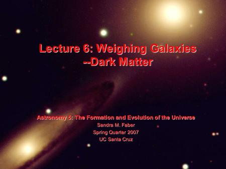 Lecture 6: Weighing Galaxies --Dark Matter Astronomy 5: The Formation and Evolution of the Universe Sandra M. Faber Spring Quarter 2007 UC Santa Cruz.
