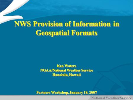 National Weather Service NWS Provision of Information in Geospatial Formats Ken Waters NOAA/National Weather Service Honolulu, Hawaii Partners Workshop,