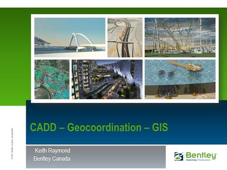 © 2012 Bentley Systems, Incorporated CADD – Geocoordination – GIS Keith Raymond Keith Raymond Bentley Canada.