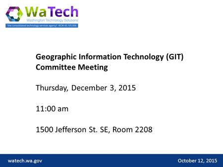 October 12, 2015watech.wa.gov Geographic Information Technology (GIT) Committee Meeting Thursday, December 3, 2015 11:00 am 1500 Jefferson St. SE, Room.