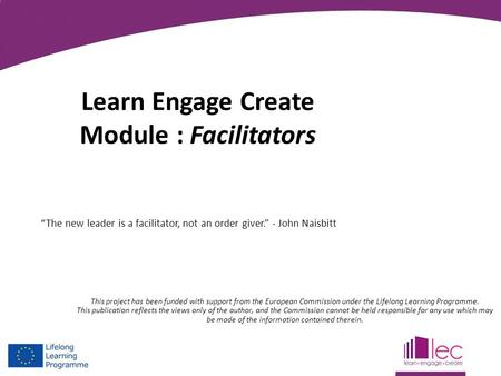 """The new leader is a facilitator, not an order giver."" - John Naisbitt Learn Engage Create Module : Facilitators This project has been funded with support."