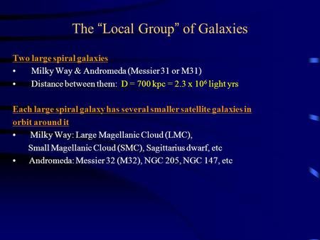 "The "" Local Group "" of Galaxies Two large spiral galaxies Milky Way & Andromeda (Messier 31 or M31) Distance between them: D = 700 kpc = 2.3 x 10 6 light."
