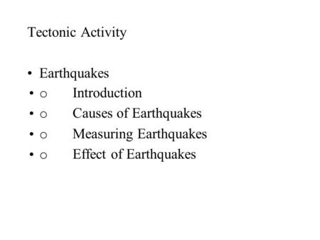 Tectonic Activity Earthquakes o Introduction o Causes of Earthquakes o Measuring Earthquakes o Effect of Earthquakes.