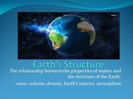 The relationship between the properties of matter and the structure of the Earth. -mass, volume, density, Earth's interior, atmosphere.