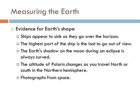 Measuring the Earth  Evidence for Earth's shape  Ships appear to sink as they go over the horizon.  The highest part of the ship is the last to go out.