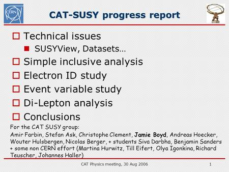 CAT Physics meeting, 30 Aug 20061 CAT-SUSY progress report  Technical issues SUSYView, Datasets…  Simple inclusive analysis  Electron ID study  Event.