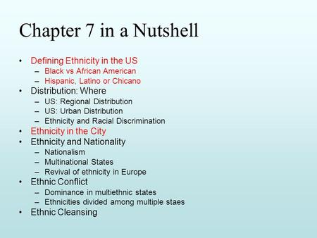 Chapter 7 in a Nutshell Defining Ethnicity in the US –Black vs African American –Hispanic, Latino or Chicano Distribution: Where –US: Regional Distribution.