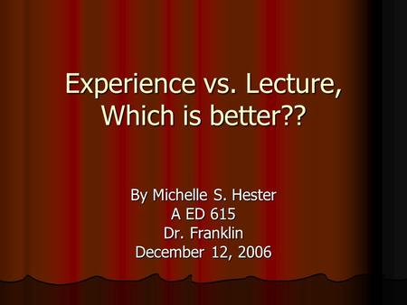 Experience vs. Lecture, Which is better?? By Michelle S. Hester A ED 615 Dr. Franklin December 12, 2006.
