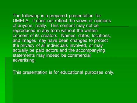 The following is a prepared presentation for UMELA. It does not reflect the views or opinions of anyone, really. This content may not be reproduced in.