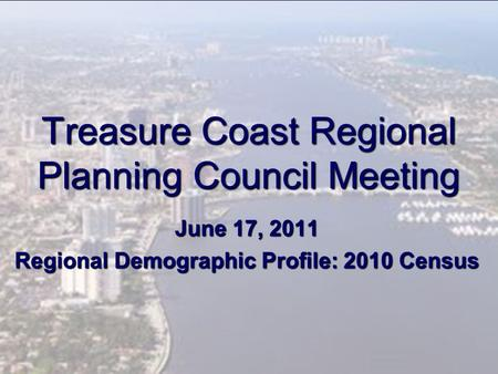 Treasure Coast Regional Planning Council Meeting June 17, 2011 Regional Demographic Profile: 2010 Census.
