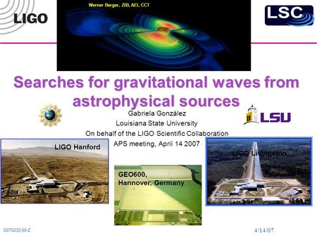 4/14/07 G070232-00-Z Searches for gravitational waves from astrophysical sources Gabriela González Louisiana State University On behalf of the LIGO Scientific.