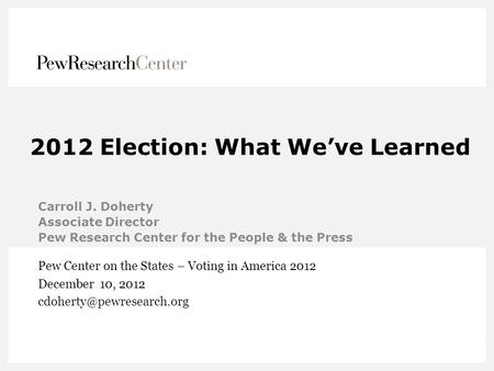 2012 Election: What We've Learned Carroll J. Doherty Associate Director Pew Research Center for the People & the Press Pew Center on the States – Voting.