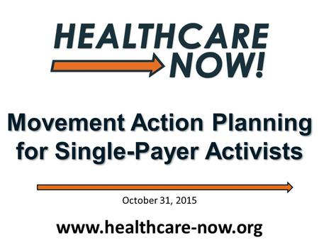 Movement Action Planning for Single-Payer Activists www.healthcare-now.org October 31, 2015.