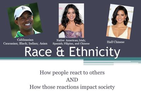 Race & Ethnicity How people react to others AND How those reactions impact society Native American; Irish; Spanish; Filipino, and Chinese Half Chinese.
