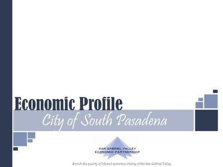 Economic Profile City of South Pasadena Enrich the quality of life and economic vitality of the San Gabriel Valley.
