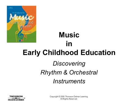 Copyright © 2006 Thomson Delmar Learning. All Rights Reserved. Music in Early Childhood Education Discovering Rhythm & Orchestral Instruments.