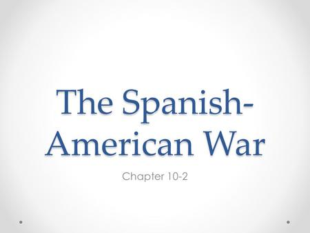The Spanish- American War Chapter 10-2. Cubans Rebel Against Spain By the end of the 19 th century Spain had lost many of her colonies However, Cuba still.