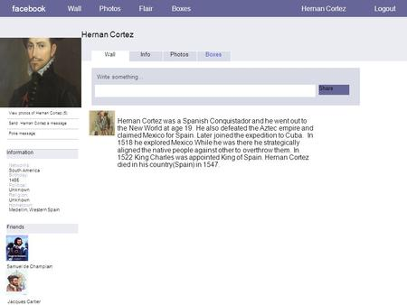 Facebook Hernan Cortez WallPhotosFlairBoxes Hernan Cortez Logout View photos of Hernan Cortez (5) Send Hernan Cortez a message Poke message Wall InfoPhotosBoxes.