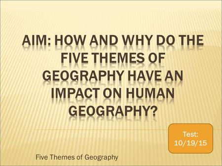 Five Themes of Geography Test: 10/19/15.  Tools geographers use to study features on earth.  Location  Place  Region  Human Environment Interaction.