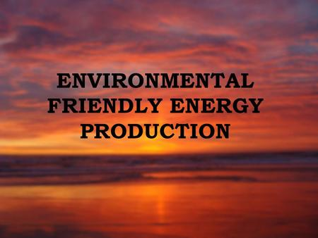 ENVIRONMENTAL FRIENDLY ENERGY PRODUCTION. WHAT IS ENVIRONMENTAL FRIENDLY ENERGY PRODUCTION? Finland is one of the world's leading users of renewable sources.