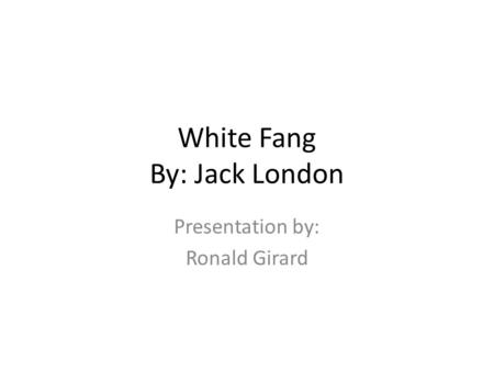 White Fang By: Jack London Presentation by: Ronald Girard.