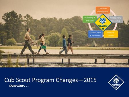 Cub Scout Program Changes—2015 Overview.... Overview On June 1, 2015, the new Cub Scout program will be in effect. This will be the most significant change.