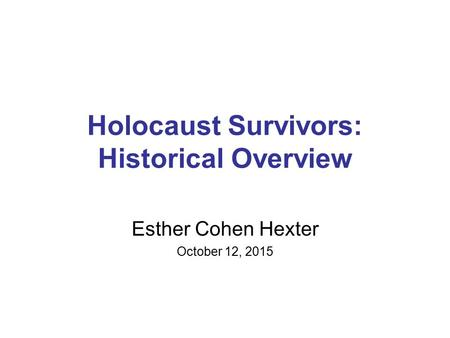 Holocaust Survivors: Historical Overview Esther Cohen Hexter October 12, 2015.
