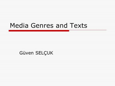 "Media Genres and Texts Güven SELÇUK. Questions of Genre  In general use, the term ""genre"" simply means a kind or type and it is often loosely applied."