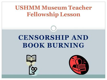 CENSORSHIP AND BOOK BURNING USHMM Museum Teacher Fellowship Lesson.
