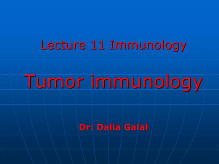 Lecture 11 Immunology Tumor immunology Dr: Dalia Galal.