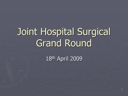 1 Joint Hospital Surgical Grand Round 18 th April 2009.