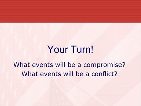 Your Turn! What events will be a compromise? What events will be a conflict?