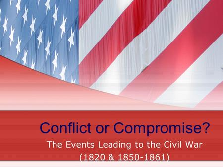 Conflict or Compromise? The Events Leading to the Civil War (1820 & 1850-1861)
