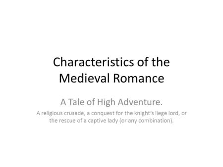 Characteristics of the Medieval Romance A Tale of High Adventure. A religious crusade, a conquest for the knight's liege lord, or the rescue of a captive.