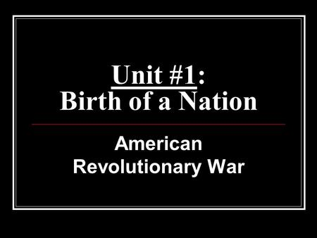Unit #1: Birth of a Nation American Revolutionary War.