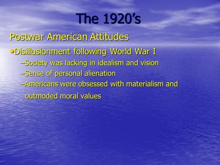 The 1920's Postwar American Attitudes Disillusionment following World War I Disillusionment following World War I –Society was lacking in idealism and.