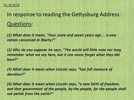 "In response to reading the Gettysburg Address: Questions: (1) What does it mean, ""Four score and seven years ago … a new nation conceived in liberty?"""