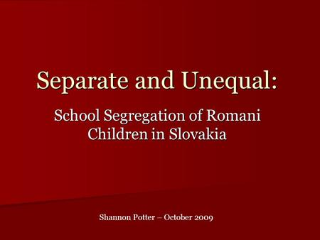 Separate and Unequal: School Segregation of Romani Children in Slovakia Shannon Potter – October 2009.